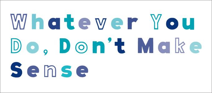 Whatever You Do, Don't Make Sense