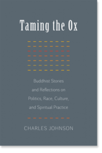 Taming the Ox Buddhist Stories and Reflections on Politics, Race, Culture, and Spiritual Practice By Charles Johnson