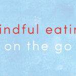 Three Practices for Eating | An Excerpt from Mindful Eating on the Go